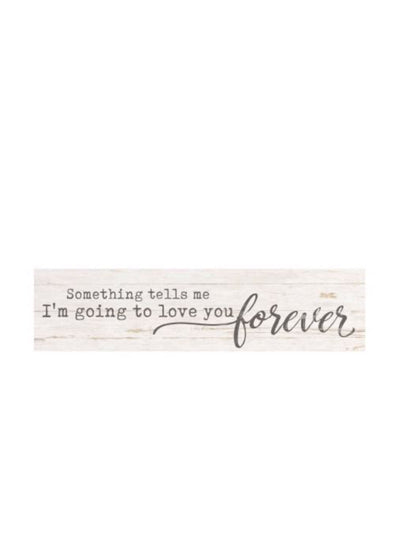Mini Sign - Something Tells Me I'm Going To Love You Forever