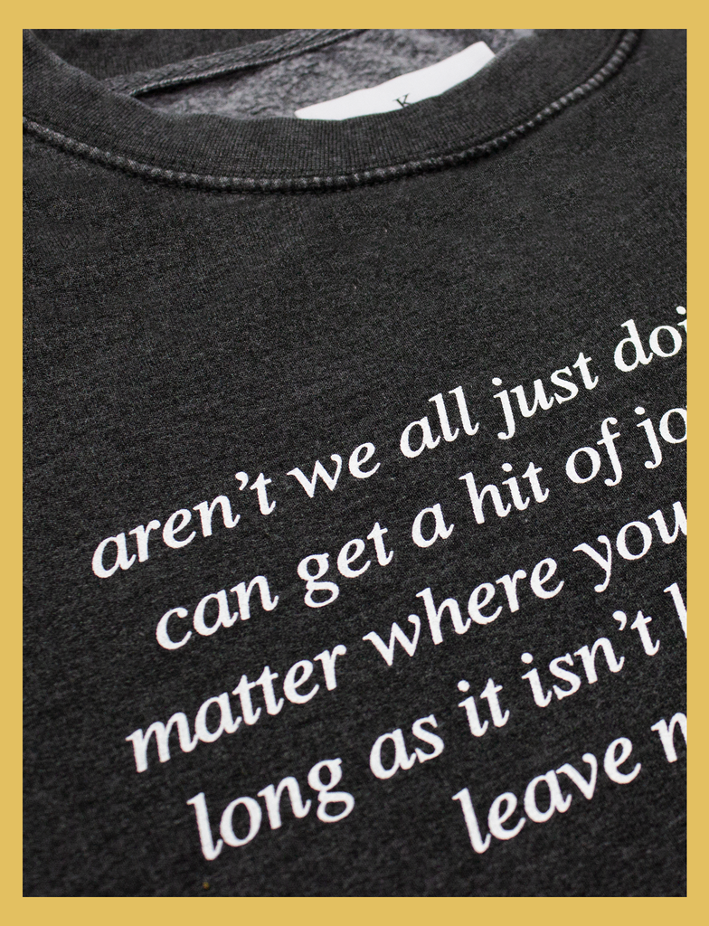 Close-up view of the print on the JOY Sweater by KULT Clothing | Aren't we all just doing stuff so we can get a hit of joy? What does it matter where you got that feeling, as long as it isn't hurting anyone else? Leave me be, I'm happy.