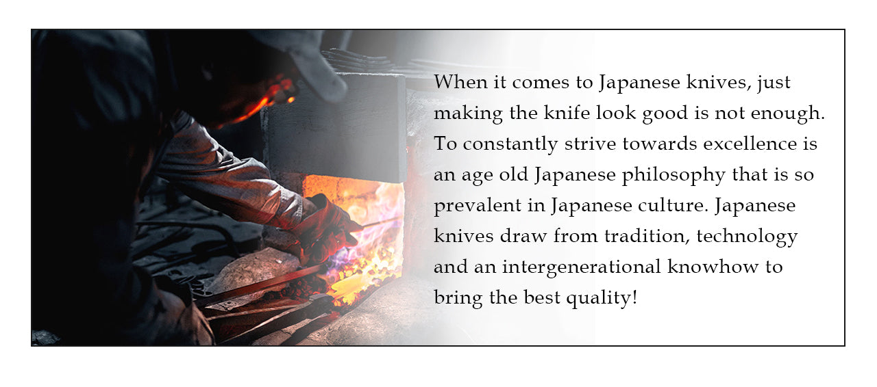 When it comes to Japanese knives, just making the knife look good is not enough. To constantly strive towards excellence is an age old Japanese philosophy that is so prevalent in Japanese culture. Japanese knives draw from tradition, technology and an intergenerational knowhow to bring the best quality!