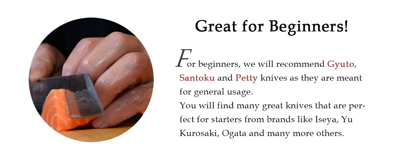 For beginners, we will recommend Gyuto,  Santoku and Petty knives as they are meant for general usage. You will find many great knives that are perfect for starters from brands like Iseya, Yu Kurosaki, Ogata and many more others.