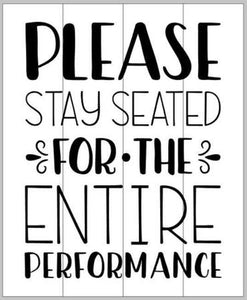 Please stay seated for the entire performance 14x17