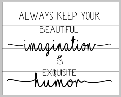 Always keep your beautiful imagination & exquisite humor 14x17
