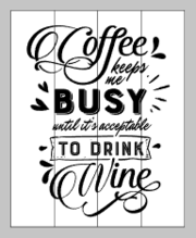 Coffee keeps me busy until it is acceptable to drink wine 14x17