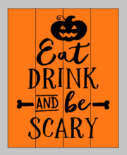 Eat drink and be scary with pumpkin on top 14x17