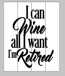 I can wine all I want I'm retired 14x17