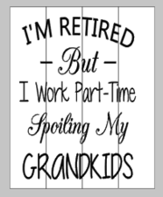 I'm retired but I work part time spoiling my grandkids 14x17
