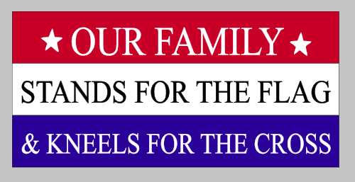 Our family stands for the flag and kneels for the cross 10.5x22