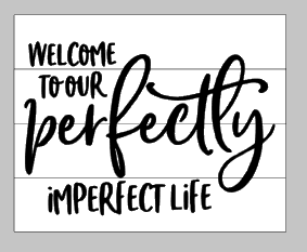 Welcome to our perfectly imperfect life 10.5x14
