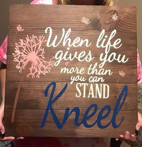 When life gets to hard to stand-kneel 14x14