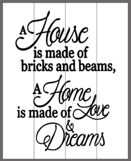 A house is made of walls and beams A home is made of hopes and dreams 14x17