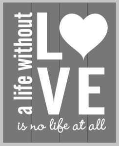 A life without LOVE is no life at all 14x17