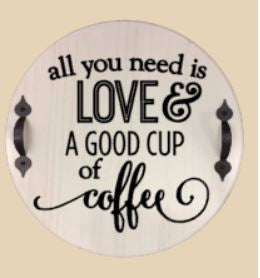 All you need is love and a good cup of coffee 15in round (handles not included)