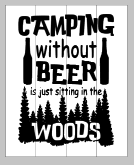 Camping without beer is just camping in the woods 14x17