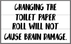 Changing the toilet paper roll will not cause brain damage 10.5x17