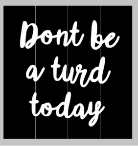 Don't be a turd today 14X14