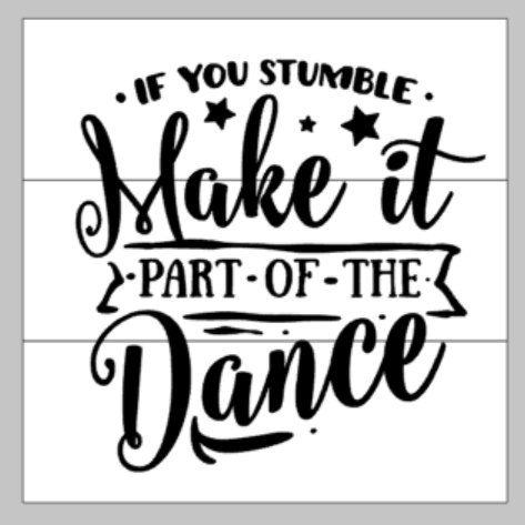If you stumble make it part of the dance 14X14
