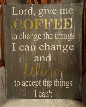 Lord Give me coffee to change the things I can change and wine to accept the things I can't 14x17