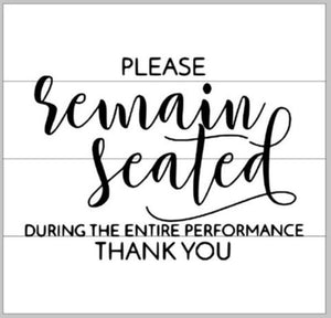 Please remain seated during the entire performance 14x14