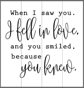 When I saw you I fell in love and you smiled because you knew 14x14