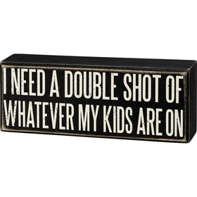 """Double Shot of What My Kids Are On"" Box Sign"