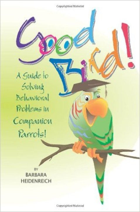 Good Bird! A Guide to Solving Behavioral Problems in Companion Parrots (by Barbara Heidenreich)