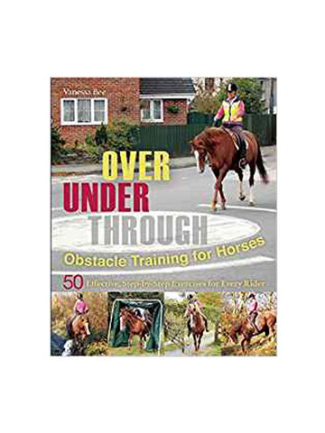 Over, Under, Through: Obstacle Training for Horses: 50 Effective, Step-By-Step Exercises for Every Rider