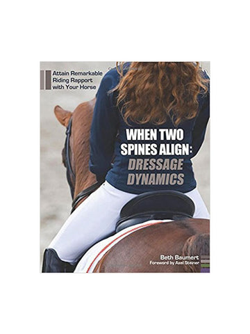 When Two Spines Align: Dressage Dynamics: Attain Remarkable Riding Rapport with Your Horse, Beth Baumert