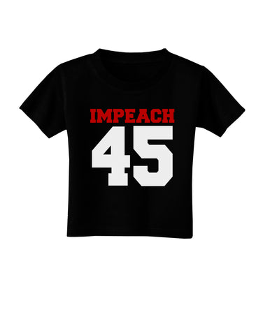Impeach 45 Toddler T-Shirt Dark by TooLoud