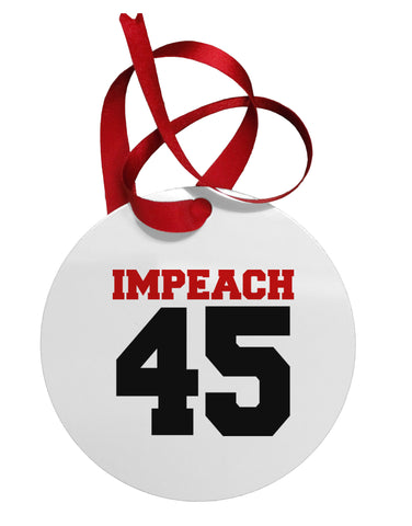 Impeach 45 Circular Metal Ornament by TooLoud