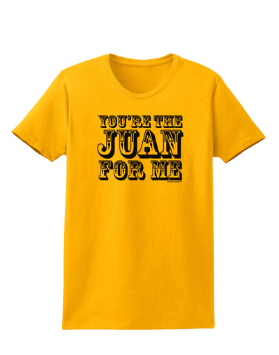 You Are the Juan For Me Womens T-Shirt