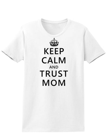 Keep Calm and Trust Mom Womens T-Shirt