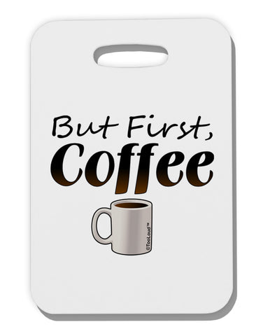 But First Coffee Thick Plastic Luggage Tag by TooLoud
