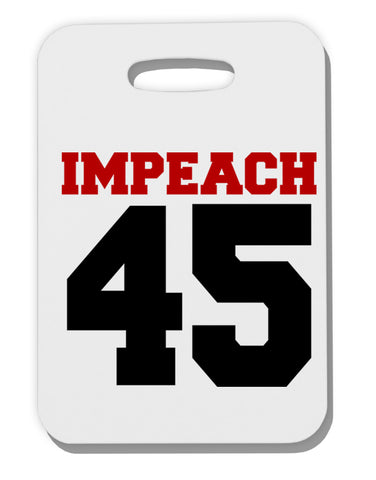 Impeach 45 Thick Plastic Luggage Tag by TooLoud