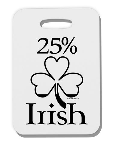 25 Percent Irish - St Patricks Day Thick Plastic Luggage Tag by TooLoud