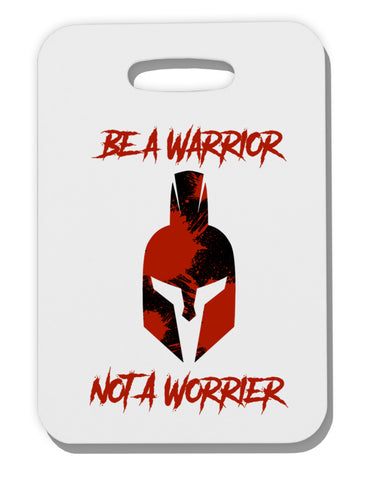 Be a Warrior Not a Worrier Thick Plastic Luggage Tag by TooLoud