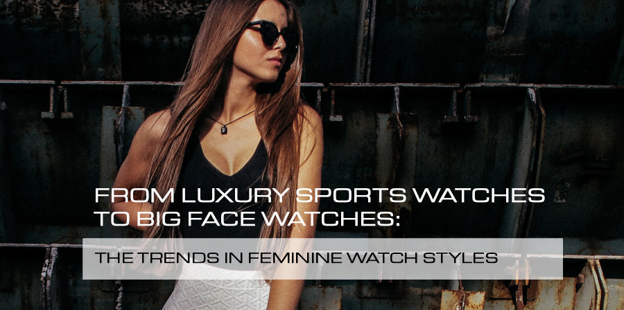 From Luxury Sports Watches to Big Face Watches: The trends in feminine watch styles
