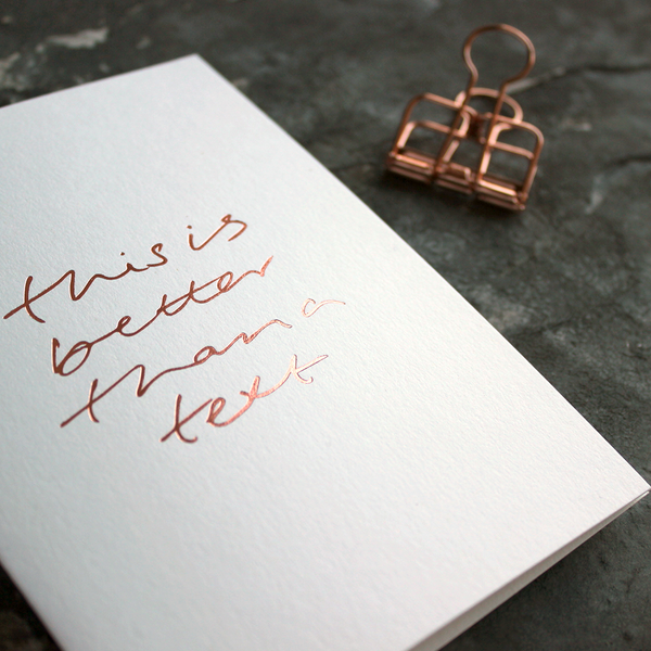 This Is Better Than A Text is a luxury white coloured card and hand foiled in rose gold on the front