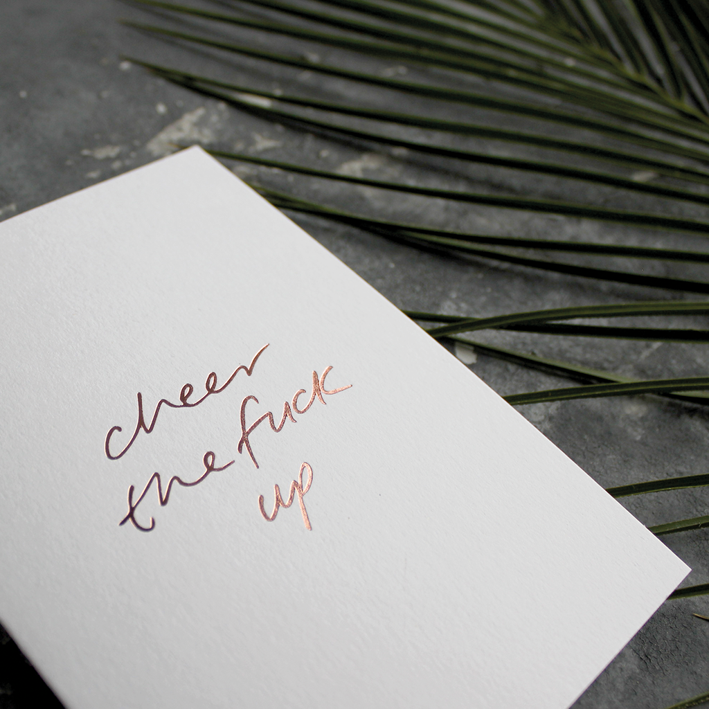 The front of the card says Cheer The Fuck Up hand foiled in Rose Gold