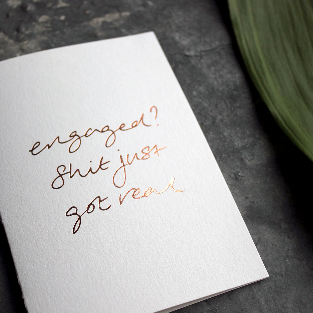 This grown up engagement card is perfect. Rose gold foil on the front says 'Engaged? Shit just got real'