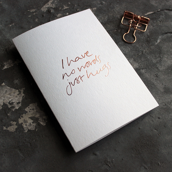 The front of the card says I Have No Words Just Hugs and is stamped in rose gold foil