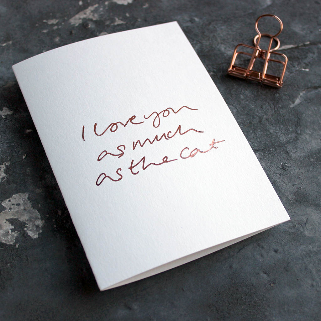 I Love You As Much As The Cat luxury card is hand foiled in rose gold on the front