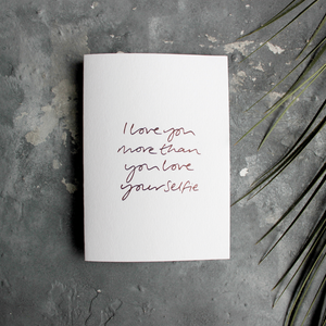 The front of this luxury card says I love you more than you love your selfie and is hand foiled in rose gold foil
