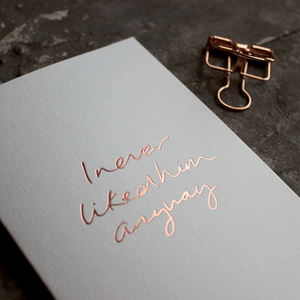 I never liked him anyway is a luxury card handwritten and hand foiled in rose gold for valentines day a break up day any kind of day
