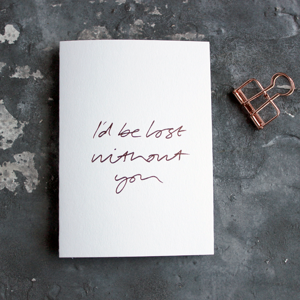 I'd Be Lost Without You is a luxury white coloured card and hand foiled in rose gold on the front
