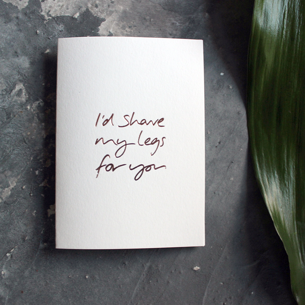 I'd Shave My Legs For You is handwritten and hand foiled luxury card in rose gold foil on the front, perfect to send as a reminder to a loved one