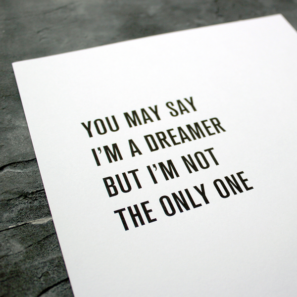 'You may say I'm a dreamer, but i'm not the only one' is from Imagine by John Lennon and framed in a typographic design