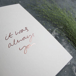 This luxury blush card is hand foiled with 'it was always you' on the front in handwritten text