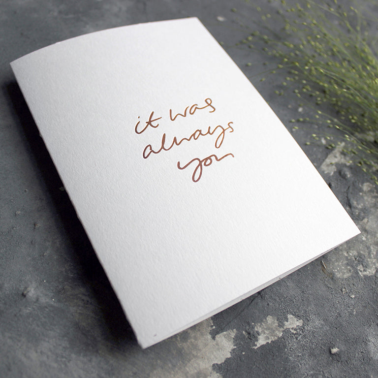 This luxury white card is hand foiled with 'it was always you' on the front in handwritten text