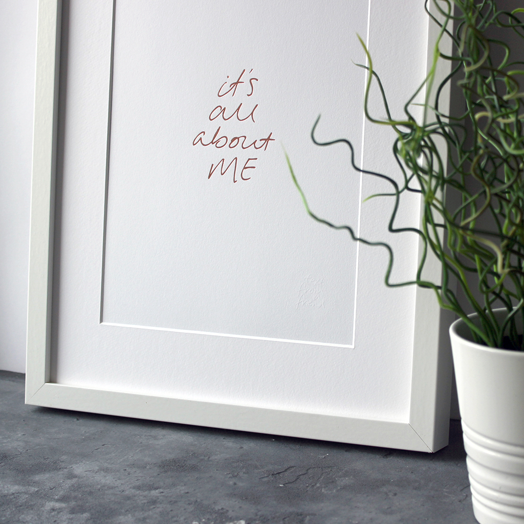 This A4 unframed print has the phrase 'It's all about me' handwritten and then hand pressed in rose gold foil