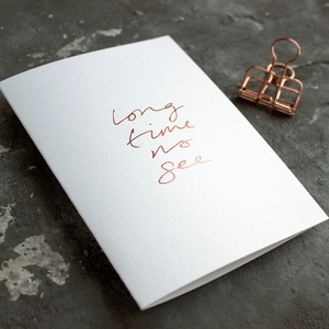 Long Time No See is a luxury white coloured card and hand foiled in rose gold on the front